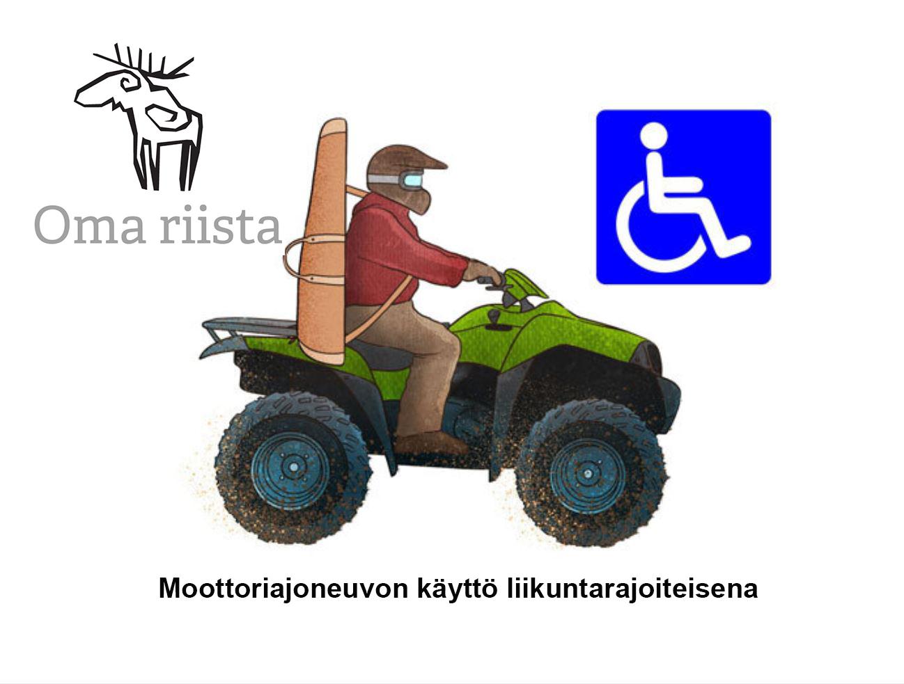 Metsästäjä ajamassa mönkijällä. Vieressä on Oma riista -logo sekä pyörätuoli-merkki. Teksti: Moottoriajoneuvon käyttö liikuntarajoitteisena